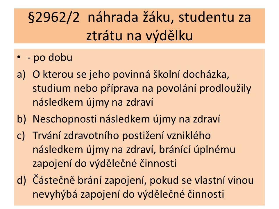 §2962/2 náhrada žáku, studentu za ztrátu na výdělku - po dobu a)O kterou se jeho povinná školní docházka, studium nebo příprava na povolání prodloužily následkem újmy na zdraví b)Neschopnosti následkem újmy na zdraví c)Trvání zdravotního postižení vzniklého následkem újmy na zdraví, bránící úplnému zapojení do výdělečné činnosti d)Částečně brání zapojení, pokud se vlastní vinou nevyhýbá zapojení do výdělečné činnosti