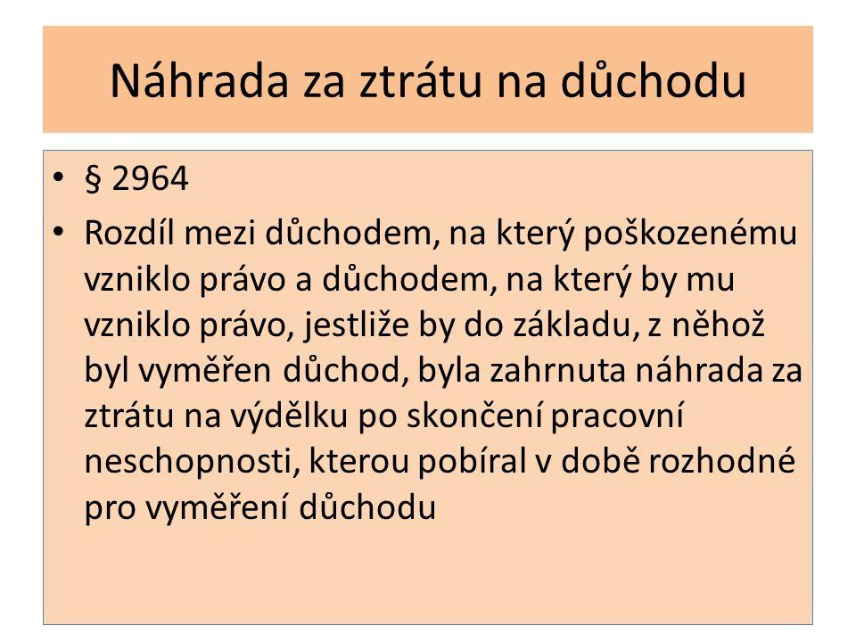 Náhrada za ztrátu na důchodu § 2964 Rozdíl mezi důchodem, na který poškozenému vzniklo právo a důchodem, na který by mu vzniklo právo, jestliže by do