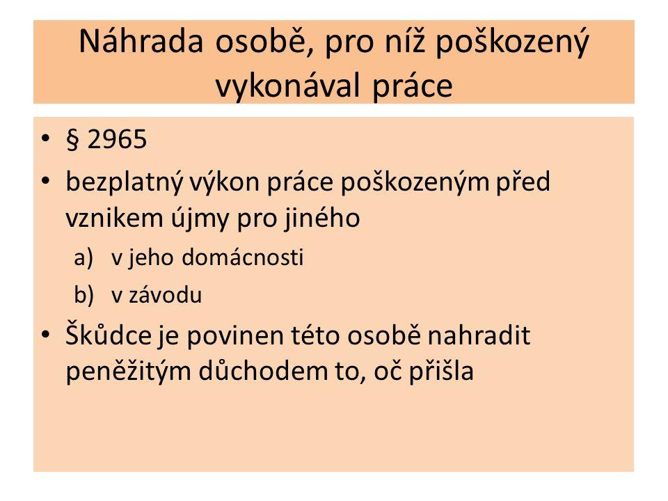 Náhrada osobě, pro níž poškozený vykonával práce § 2965 bezplatný výkon práce poškozeným před vznikem újmy pro jiného a)v jeho domácnosti b)v závodu Š