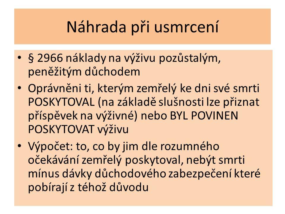 Náhrada při usmrcení § 2966 náklady na výživu pozůstalým, peněžitým důchodem Oprávněni ti, kterým zemřelý ke dni své smrti POSKYTOVAL (na základě sluš