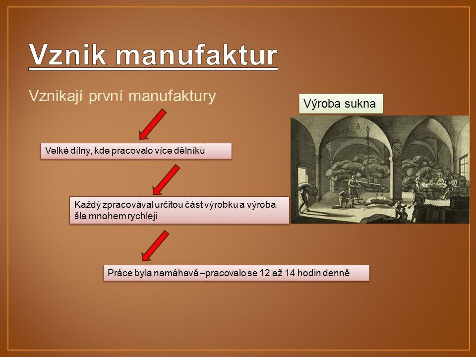 Vznikají první manufaktury Velké dílny, kde pracovalo více dělníků Každý zpracovával určitou část výrobku a výroba šla mnohem rychleji Práce byla namáhavá –pracovalo se 12 až 14 hodin denně Výroba sukna