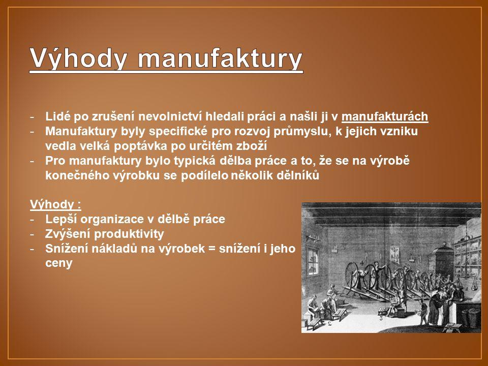 -Lidé po zrušení nevolnictví hledali práci a našli ji v manufakturách -Manufaktury byly specifické pro rozvoj průmyslu, k jejich vzniku vedla velká poptávka po určitém zboží -Pro manufaktury bylo typická dělba práce a to, že se na výrobě konečného výrobku se podílelo několik dělníků Výhody : -Lepší organizace v dělbě práce -Zvýšení produktivity -Snížení nákladů na výrobek = snížení i jeho ceny