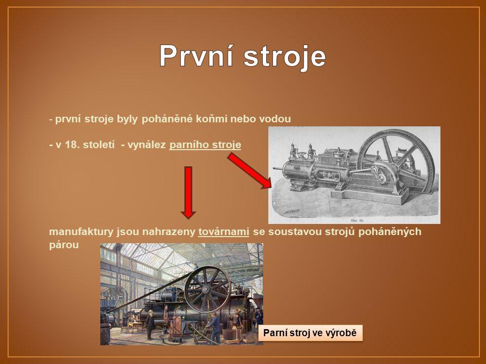 - první stroje byly poháněné koňmi nebo vodou - v 18. století - vynález parního stroje manufaktury jsou nahrazeny továrnami se soustavou strojů poháně
