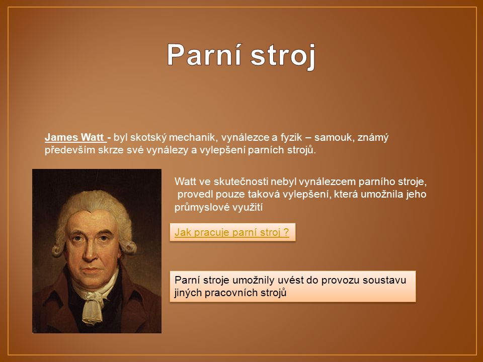 James Watt - byl skotský mechanik, vynálezce a fyzik – samouk, známý především skrze své vynálezy a vylepšení parních strojů.