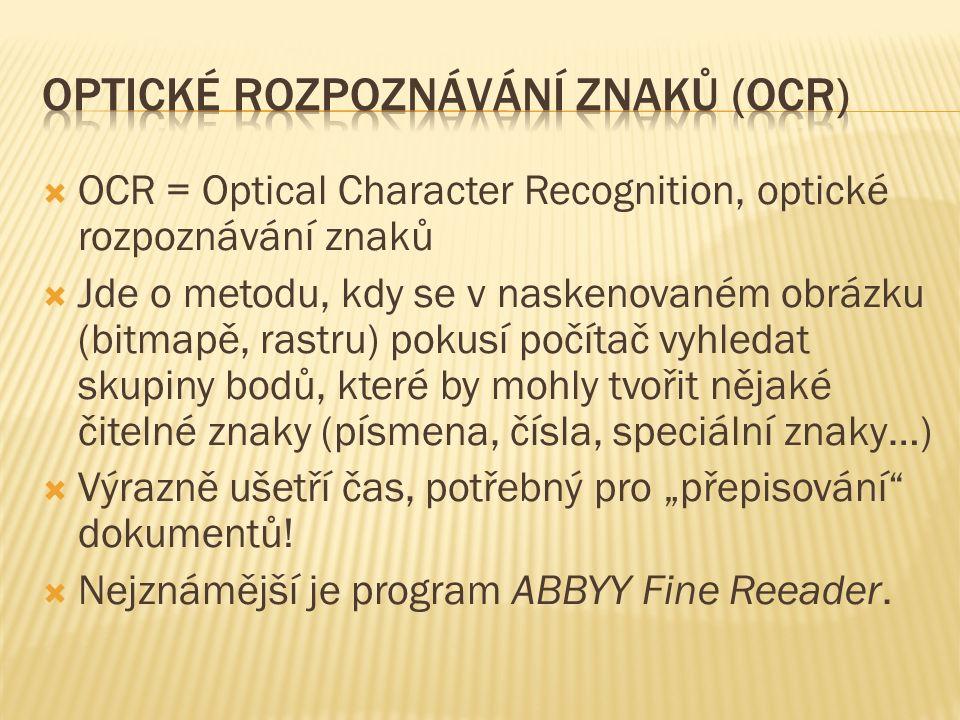 """ OCR = Optical Character Recognition, optické rozpoznávání znaků  Jde o metodu, kdy se v naskenovaném obrázku (bitmapě, rastru) pokusí počítač vyhledat skupiny bodů, které by mohly tvořit nějaké čitelné znaky (písmena, čísla, speciální znaky…)  Výrazně ušetří čas, potřebný pro """"přepisování dokumentů."""