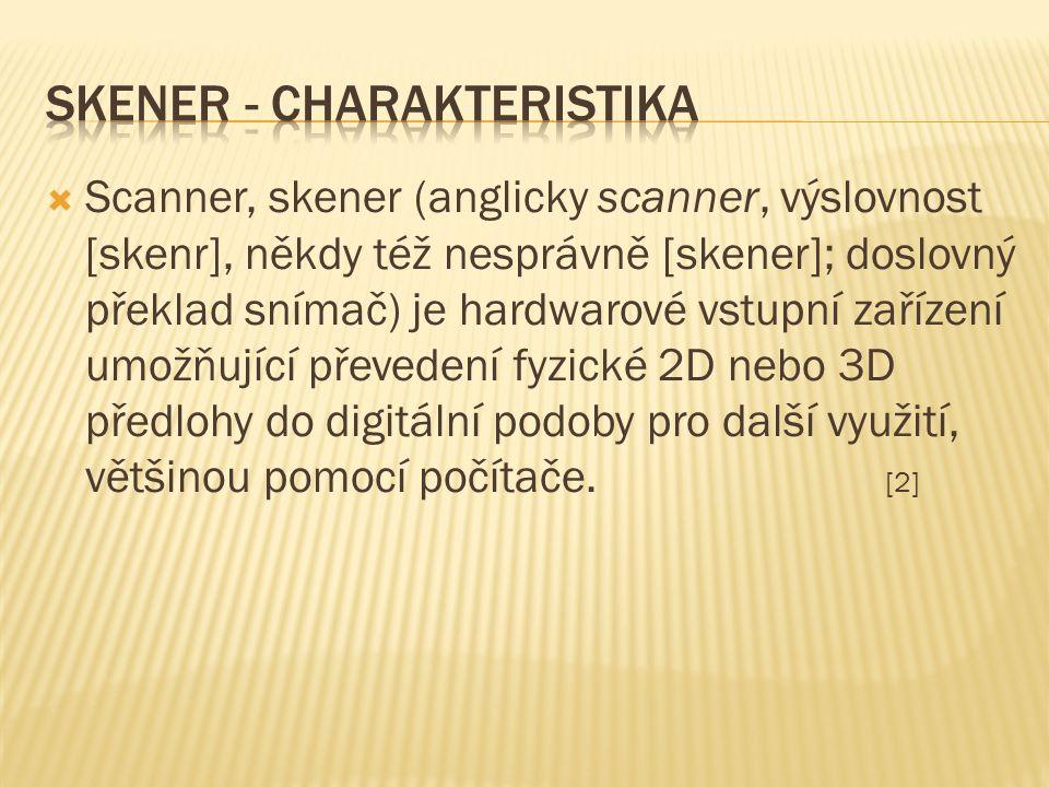  Scanner, skener (anglicky scanner, výslovnost [skenr], někdy též nesprávně [skener]; doslovný překlad snímač) je hardwarové vstupní zařízení umožňující převedení fyzické 2D nebo 3D předlohy do digitální podoby pro další využití, většinou pomocí počítače.