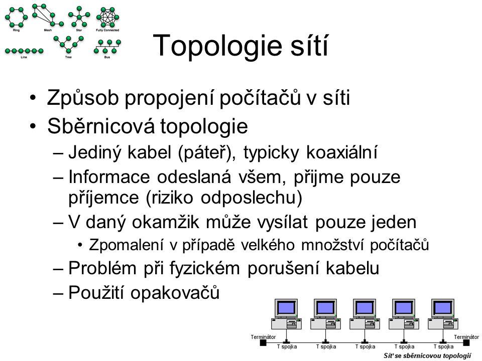 Topologie sítí Způsob propojení počítačů v síti Sběrnicová topologie –Jediný kabel (páteř), typicky koaxiální –Informace odeslaná všem, přijme pouze příjemce (riziko odposlechu) –V daný okamžik může vysílat pouze jeden Zpomalení v případě velkého množství počítačů –Problém při fyzickém porušení kabelu –Použití opakovačů