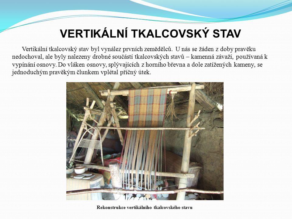 VERTIKÁLNÍ TKALCOVSKÝ STAV Vertikální tkalcovský stav byl vynález prvních zemědělců. U nás se žáden z doby pravěku nedochoval, ale byly nalezeny drobn