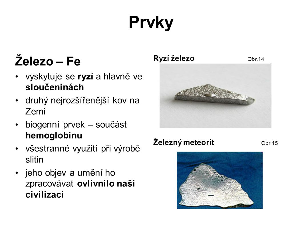 Prvky Železo – Fe vyskytuje se ryzí a hlavně ve sloučeninách druhý nejrozšířenější kov na Zemi biogenní prvek – součást hemoglobinu všestranné využití při výrobě slitin jeho objev a umění ho zpracovávat ovlivnilo naši civilizaci Ryzí železo Obr.14 Železný meteorit Obr.15