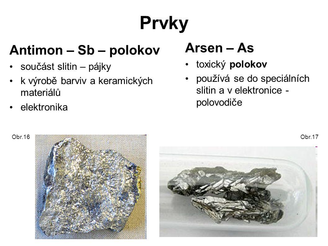 Prvky Antimon – Sb – polokov součást slitin – pájky k výrobě barviv a keramických materiálů elektronika Arsen – As toxický polokov používá se do speciálních slitin a v elektronice - polovodiče Obr.16Obr.17