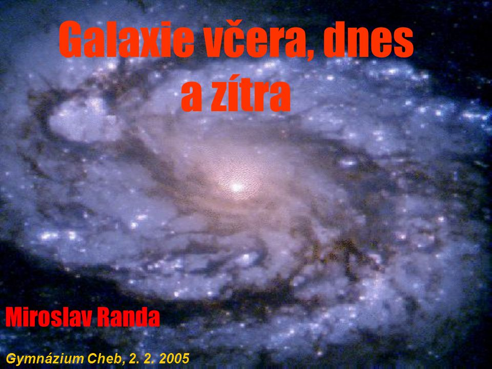 Galaxie včera, dnes a zítra Miroslav Randa Gymnázium Cheb, 2. 2. 2005