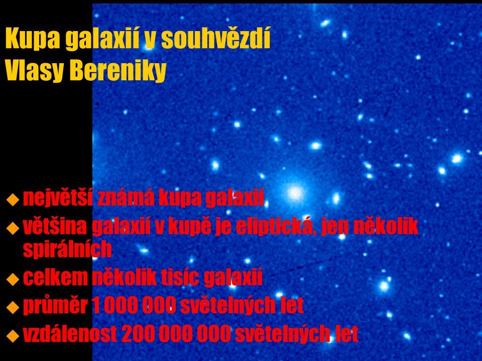Kupa galaxií v souhvězdí Vlasy Bereniky u u největší známá kupa galaxií u u většina galaxií v kupě je eliptická, jen několik spirálních u u celkem několik tisíc galaxií u u průměr 1 000 000 světelných let u u vzdálenost 200 000 000 světelných let