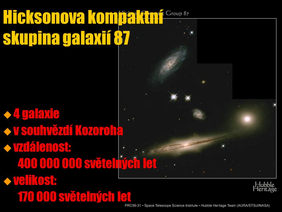 Hicksonova kompaktní skupina galaxií 87 u u 4 galaxie u u v souhvězdí Kozoroha u u vzdálenost: 400 000 000 světelných let u u velikost: 170 000 světelných let
