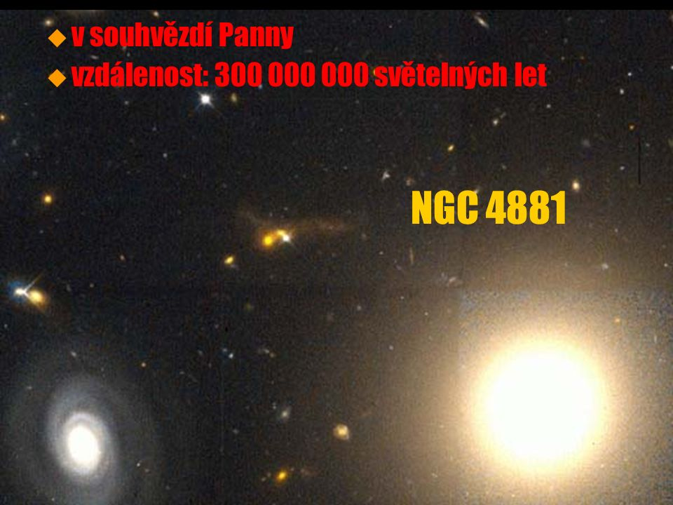 u u v souhvězdí Panny (centrum kupy) u u vzdálenost: 60 000 000 světelných let u u průměr 120 000 světelných let u u asi 2,7 biliónu hvězd u u typ E0 nebo E1 u u v centru černá díra o hmotnosti 2,4 miliardy Sluncí Virgo A (M87, NGC 4486)