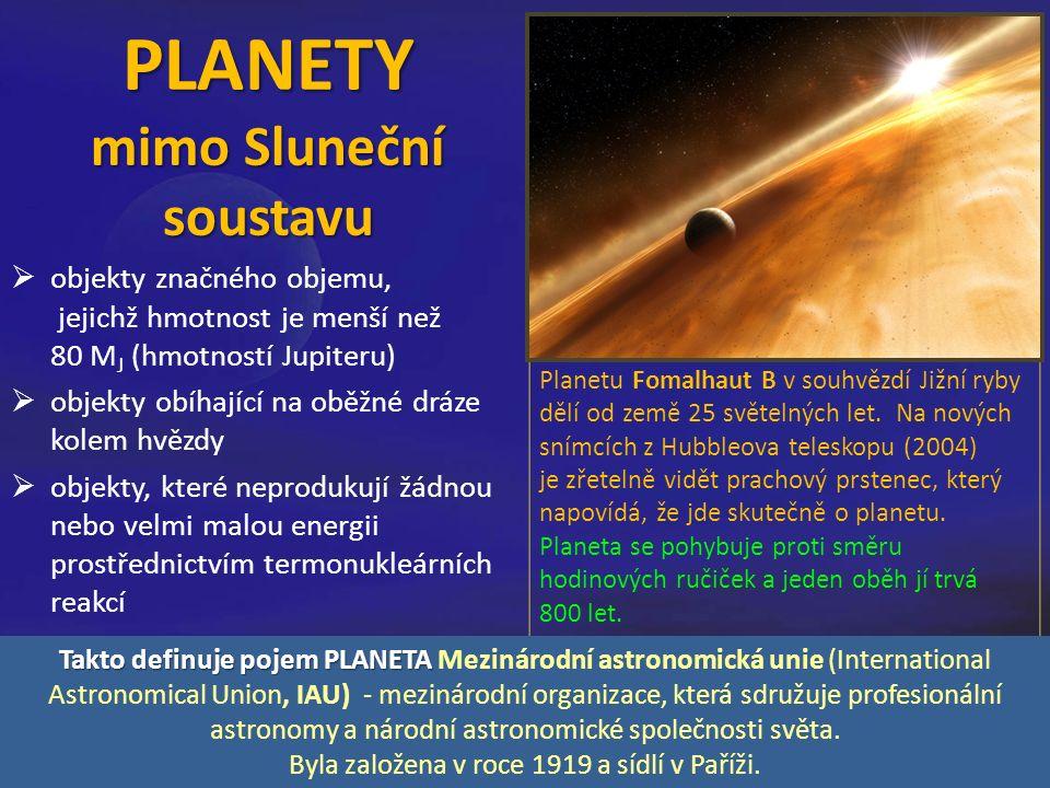 PLANETY mimo Sluneční soustavu  objekty značného objemu, jejichž hmotnost je menší než 80 M J (hmotností Jupiteru)  objekty obíhající na oběžné dráze kolem hvězdy  objekty, které neprodukují žádnou nebo velmi malou energii prostřednictvím termonukleárních reakcí Planetu Fomalhaut B v souhvězdí Jižní ryby dělí od země 25 světelných let.