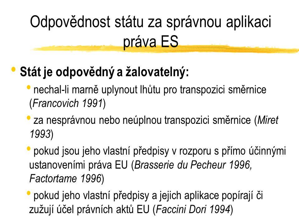 Odpovědnost státu za správnou aplikaci práva ES Stát je odpovědný a žalovatelný: nechal-li marně uplynout lhůtu pro transpozici směrnice ( Francovich 1991 ) za nesprávnou nebo neúplnou transpozici směrnice ( Miret 1993 ) pokud jsou jeho vlastní předpisy v rozporu s přímo účinnými ustanoveními práva EU ( Brasserie du Pecheur 1996, Factortame 1996 ) pokud jeho vlastní předpisy a jejich aplikace popírají či zužují účel právních aktů EU ( Faccini Dori 1994 )