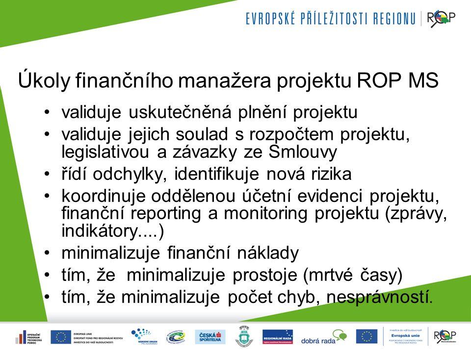 Úkoly finančního manažera projektu ROP MS validuje uskutečněná plnění projektu validuje jejich soulad s rozpočtem projektu, legislativou a závazky ze Smlouvy řídí odchylky, identifikuje nová rizika koordinuje oddělenou účetní evidenci projektu, finanční reporting a monitoring projektu (zprávy, indikátory....) minimalizuje finanční náklady tím, že minimalizuje prostoje (mrtvé časy) tím, že minimalizuje počet chyb, nesprávností.