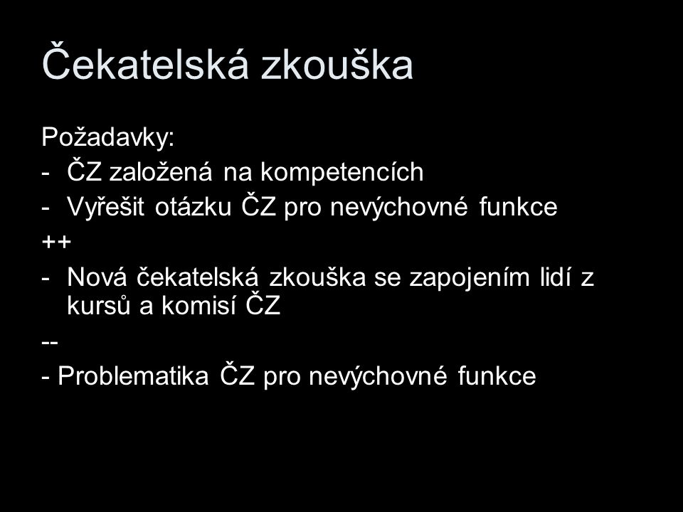 Čekatelská zkouška Požadavky: -ČZ založená na kompetencích -Vyřešit otázku ČZ pro nevýchovné funkce ++ -Nová čekatelská zkouška se zapojením lidí z kursů a komisí ČZ -- - Problematika ČZ pro nevýchovné funkce