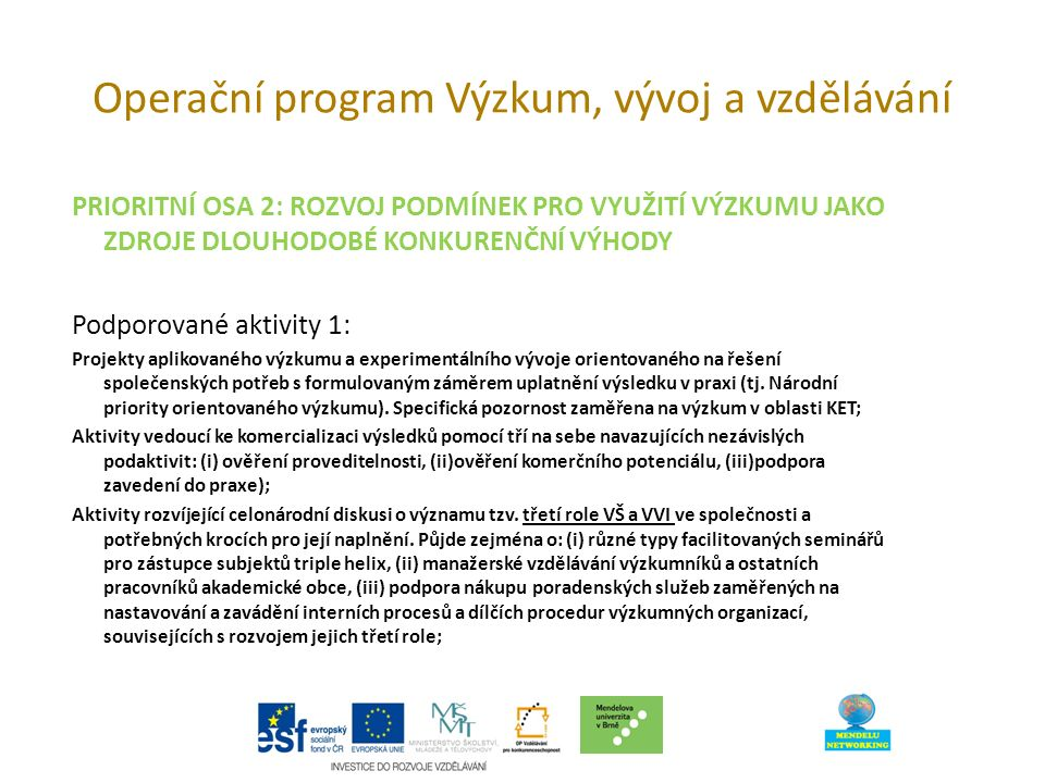Operační program Výzkum, vývoj a vzdělávání PRIORITNÍ OSA 2: ROZVOJ PODMÍNEK PRO VYUŽITÍ VÝZKUMU JAKO ZDROJE DLOUHODOBÉ KONKURENČNÍ VÝHODY Podporované aktivity 1: Projekty aplikovaného výzkumu a experimentálního vývoje orientovaného na řešení společenských potřeb s formulovaným záměrem uplatnění výsledku v praxi (tj.