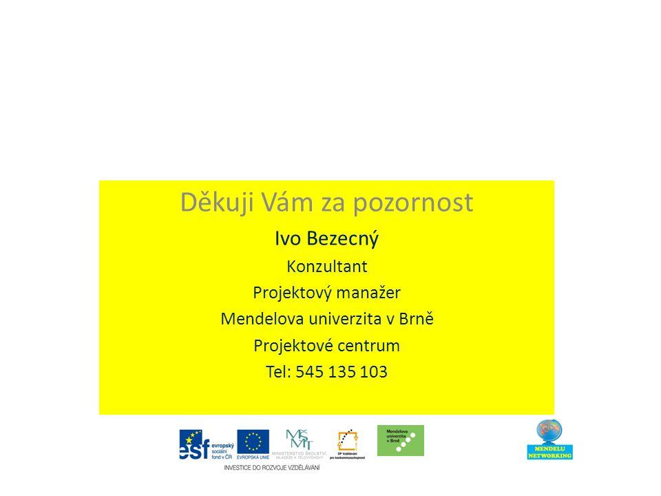 Děkuji Vám za pozornost Ivo Bezecný Konzultant Projektový manažer Mendelova univerzita v Brně Projektové centrum Tel: 545 135 103
