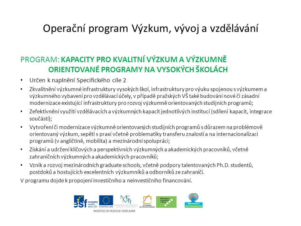 Operační program Výzkum, vývoj a vzdělávání PROGRAM: KAPACITY PRO KVALITNÍ VÝZKUM A VÝZKUMNĚ ORIENTOVANÉ PROGRAMY NA VYSOKÝCH ŠKOLÁCH Určen k naplnění Specifického cíle 2 Zkvalitnění výzkumné infrastruktury vysokých škol, infrastruktury pro výuku spojenou s výzkumem a výzkumného vybavení pro vzdělávací účely, v případě pražských VŠ také budování nové či zásadní modernizace existující infrastruktury pro rozvoj výzkumně orientovaných studijních programů; Zefektivnění využití vzdělávacích a výzkumných kapacit jednotlivých institucí (sdílení kapacit, integrace součástí); Vytvoření či modernizace výzkumně orientovaných studijních programů s důrazem na problémově orientovaný výzkum, sepětí s praxí včetně problematiky transferu znalostí a na internacionalizaci programů (v angličtině, mobilita) a mezinárodní spolupráci; Získání a udržení klíčových a perspektivních výzkumných a akademických pracovníků, včetně zahraničních výzkumných a akademických pracovníků; Vznik a rozvoj mezinárodních graduate schools, včetně podpory talentovaných Ph.D.