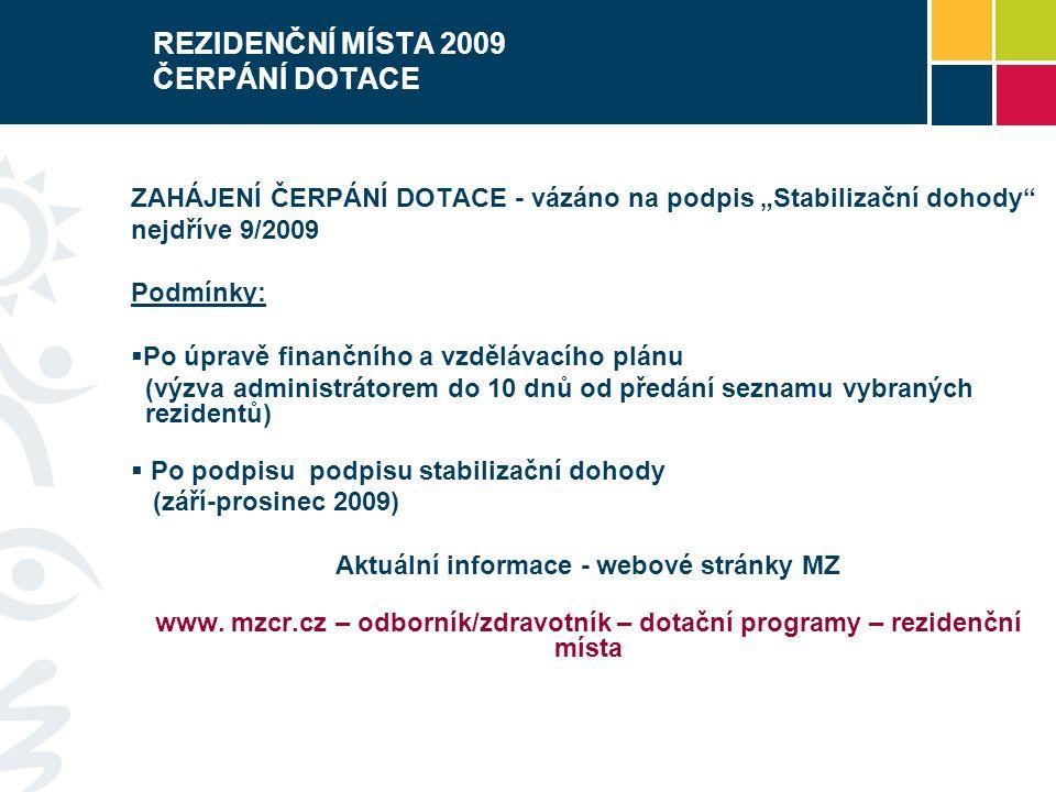 """REZIDENČNÍ MÍSTA 2009 ČERPÁNÍ DOTACE ZAHÁJENÍ ČERPÁNÍ DOTACE - vázáno na podpis """"Stabilizační dohody nejdříve 9/2009 Podmínky:  Po úpravě finančního a vzdělávacího plánu (výzva administrátorem do 10 dnů od předání seznamu vybraných rezidentů)  Po podpisu podpisu stabilizační dohody (září-prosinec 2009) Aktuální informace - webové stránky MZ www."""