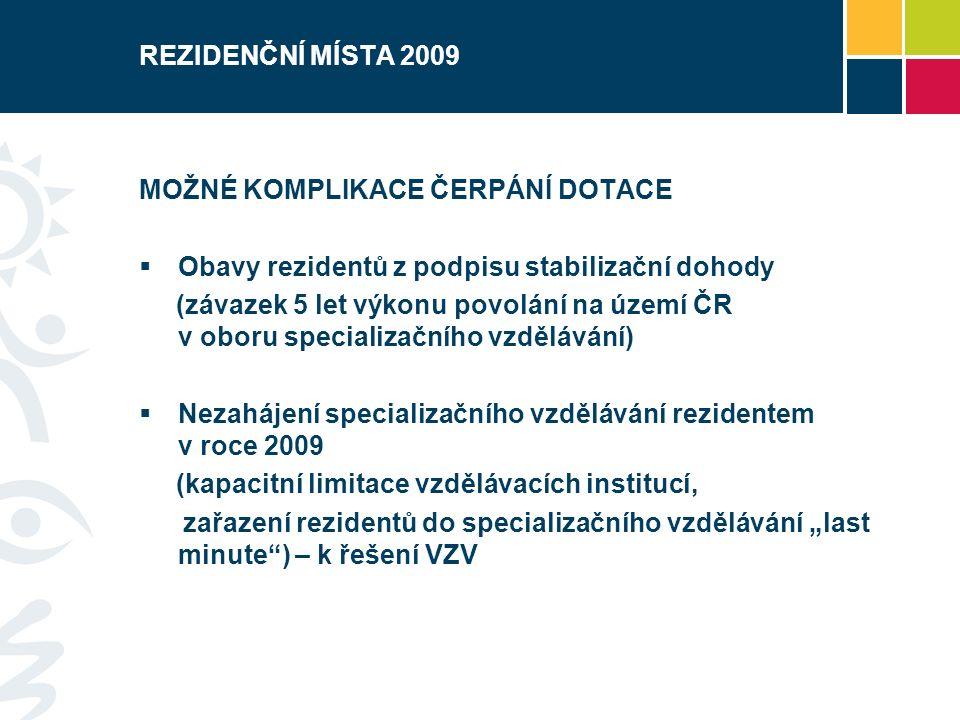 """REZIDENČNÍ MÍSTA 2009 MOŽNÉ KOMPLIKACE ČERPÁNÍ DOTACE  Obavy rezidentů z podpisu stabilizační dohody (závazek 5 let výkonu povolání na území ČR v oboru specializačního vzdělávání)  Nezahájení specializačního vzdělávání rezidentem v roce 2009 (kapacitní limitace vzdělávacích institucí, zařazení rezidentů do specializačního vzdělávání """"last minute ) – k řešení VZV"""