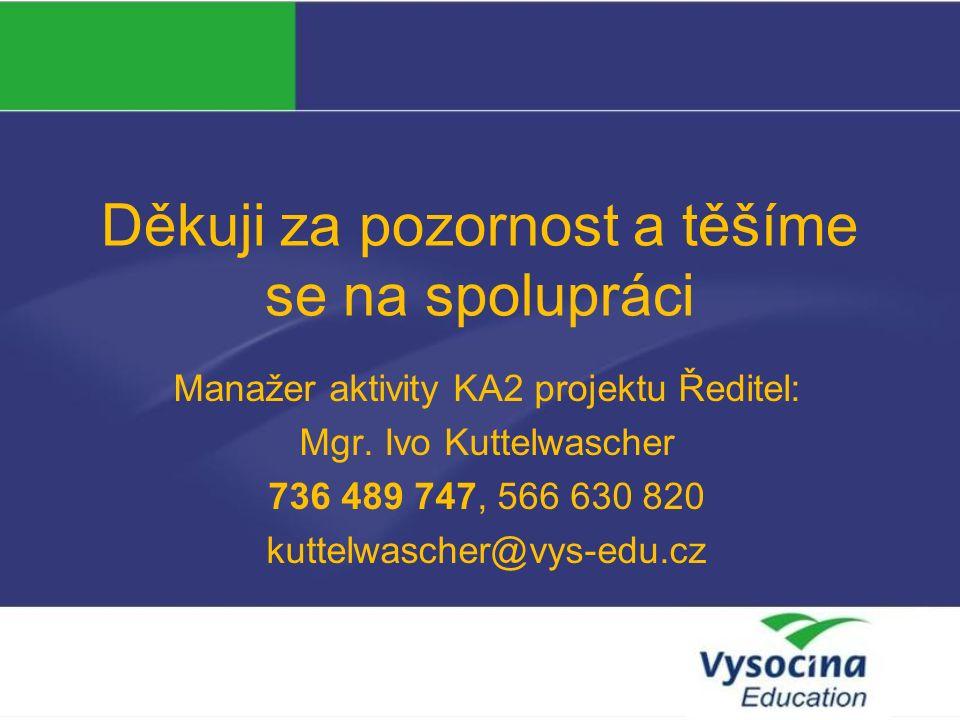 Děkuji za pozornost a těšíme se na spolupráci Manažer aktivity KA2 projektu Ředitel: Mgr.