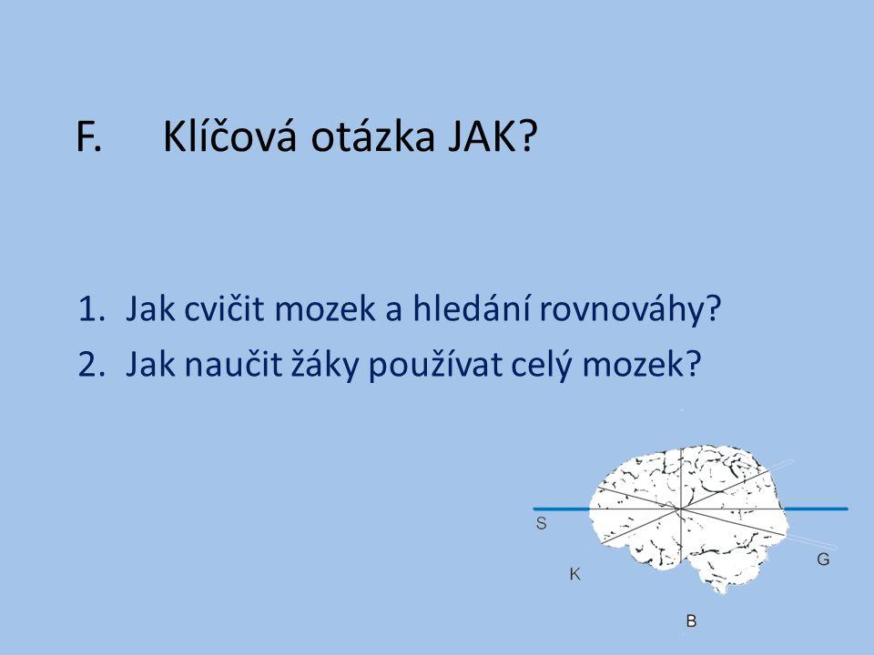 F.Klíčová otázka JAK? 1.Jak cvičit mozek a hledání rovnováhy? 2.Jak naučit žáky používat celý mozek?