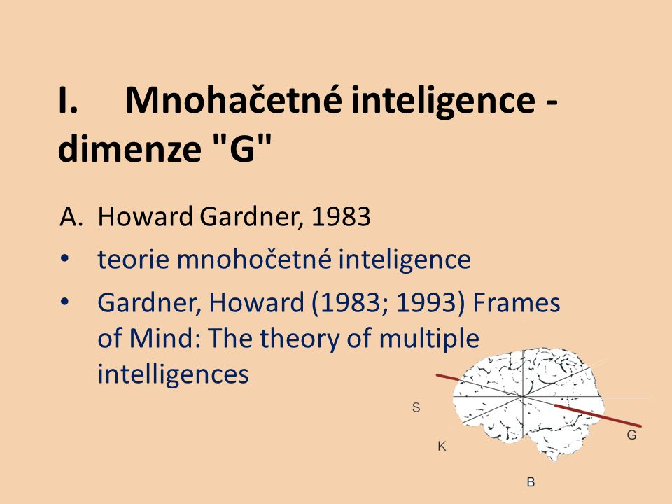 A.Howard Gardner, 1983 teorie mnohočetné inteligence Gardner, Howard (1983; 1993) Frames of Mind: The theory of multiple intelligences I.Mnohačetné inteligence - dimenze G
