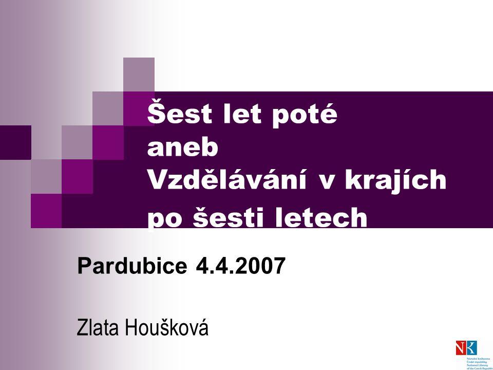 Šest let poté aneb Vzdělávání v krajích po šesti letech Pardubice 4.4.2007 Zlata Houšková