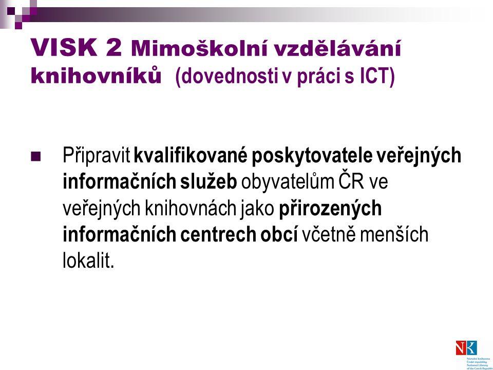 VISK 2 Mimoškolní vzdělávání knihovníků (dovednosti v práci s ICT) Připravit kvalifikované poskytovatele veřejných informačních služeb obyvatelům ČR ve veřejných knihovnách jako přirozených informačních centrech obcí včetně menších lokalit.