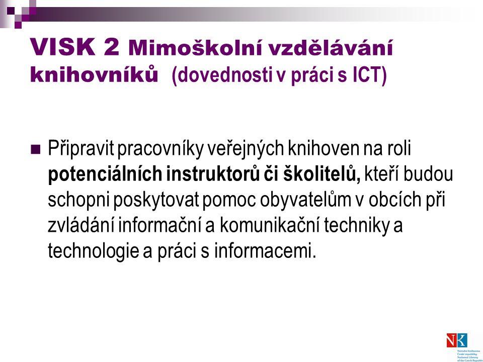 VISK 2 Mimoškolní vzdělávání knihovníků (dovednosti v práci s ICT) Připravit pracovníky veřejných knihoven na roli potenciálních instruktorů či školitelů, kteří budou schopni poskytovat pomoc obyvatelům v obcích při zvládání informační a komunikační techniky a technologie a práci s informacemi.