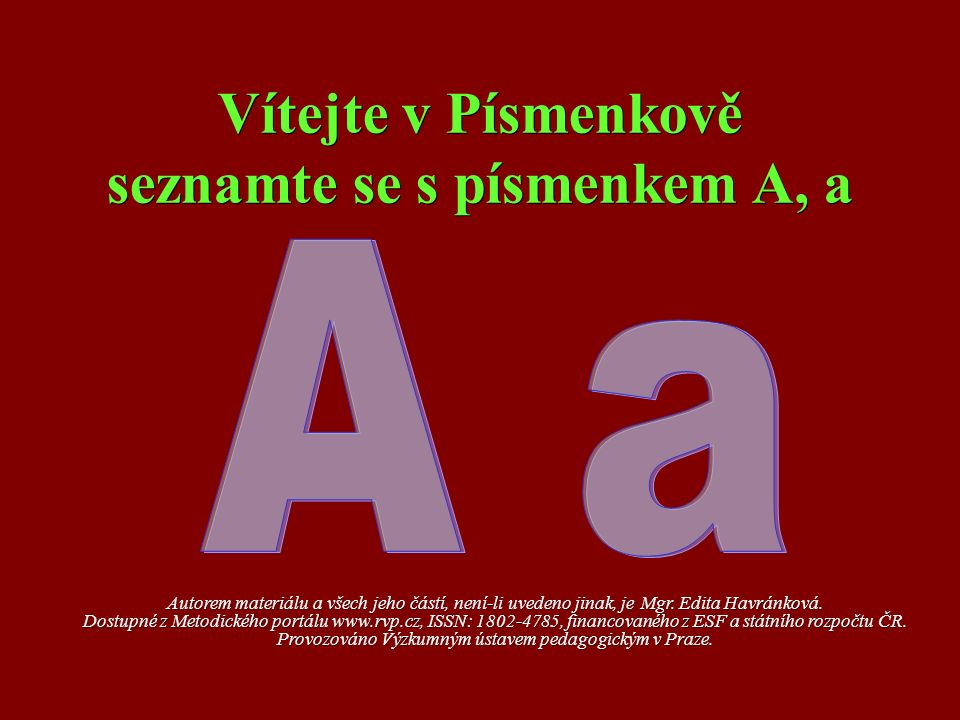 Vítejte v Písmenkově seznamte se s písmenkem A, a Autorem materiálu a všech jeho částí, není-li uvedeno jinak, je Mgr. Edita Havránková. Dostupné z Me
