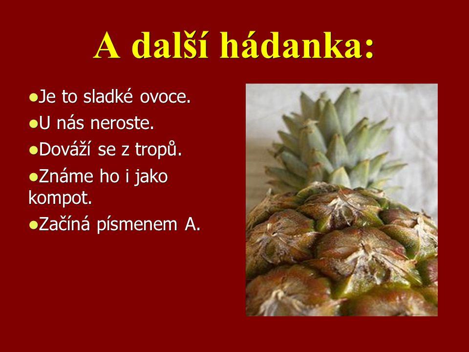A další hádanka: Je to sladké ovoce. Je to sladké ovoce. U nás neroste. U nás neroste. Dováží se z tropů. Dováží se z tropů. Známe ho i jako kompot. Z