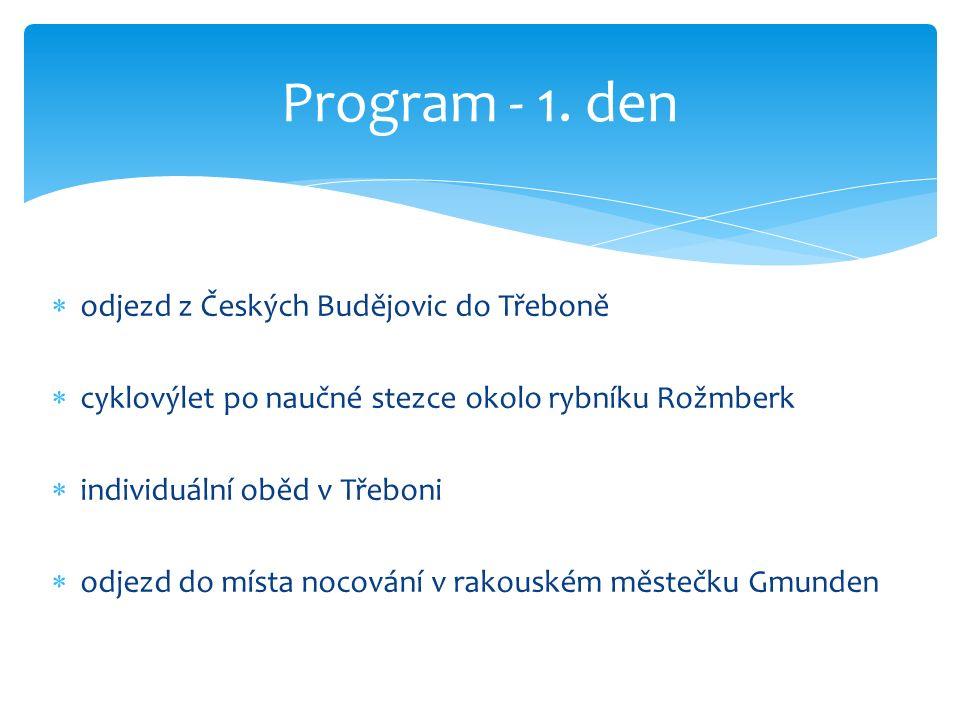  odjezd z Českých Budějovic do Třeboně  cyklovýlet po naučné stezce okolo rybníku Rožmberk  individuální oběd v Třeboni  odjezd do místa nocování v rakouském městečku Gmunden Program - 1.