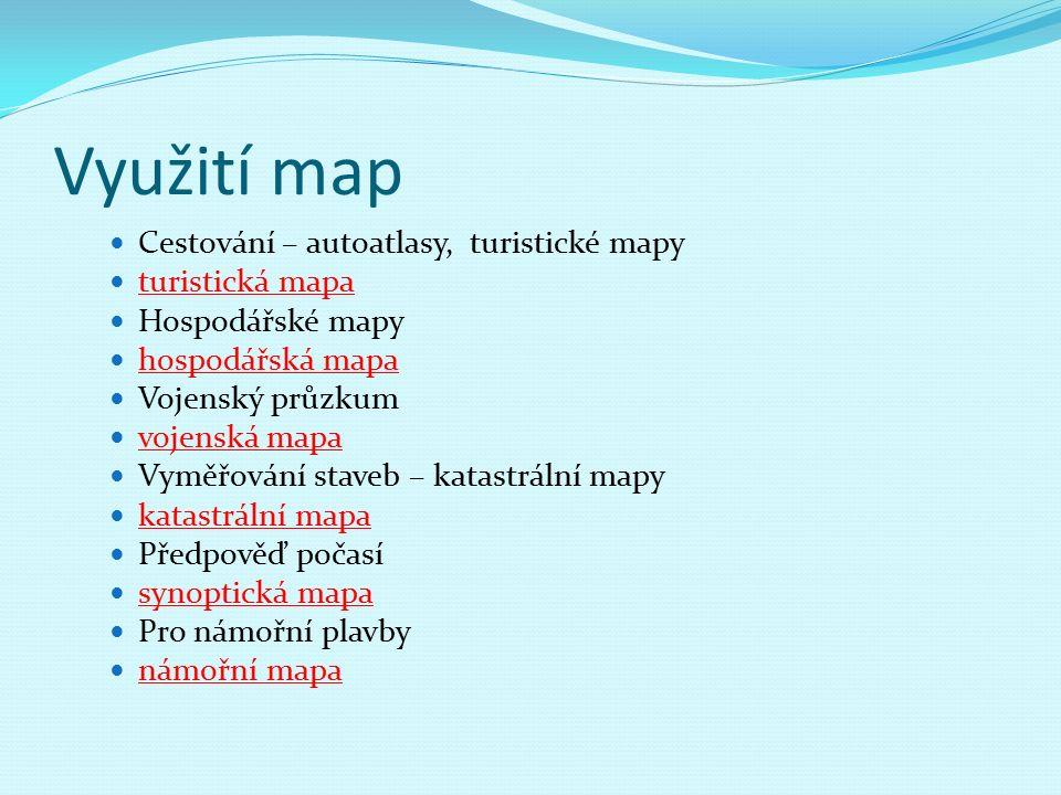 Využití map Cestování – autoatlasy, turistické mapy turistická mapa Hospodářské mapy hospodářská mapa Vojenský průzkum vojenská mapa Vyměřování staveb – katastrální mapy katastrální mapa Předpověď počasí synoptická mapa Pro námořní plavby námořní mapa