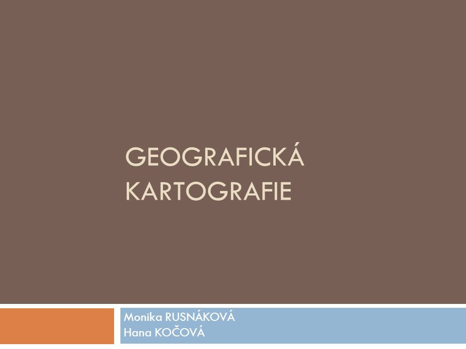 GEOGRAFICKÁ KARTOGRAFIE Monika RUSNÁKOVÁ Hana KOČOVÁ
