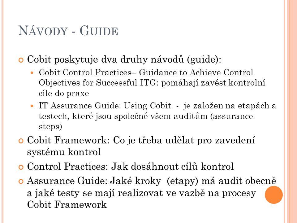 N ÁVODY - G UIDE Cobit poskytuje dva druhy návodů (guide): Cobit Control Practices– Guidance to Achieve Control Objectives for Successful ITG: pomáhají zavést kontrolní cíle do praxe IT Assurance Guide: Using Cobit - je založen na etapách a testech, které jsou společné všem auditům (assurance steps) Cobit Framework: Co je třeba udělat pro zavedení systému kontrol Control Practices: Jak dosáhnout cílů kontrol Assurance Guide: Jaké kroky (etapy) má audit obecně a jaké testy se mají realizovat ve vazbě na procesy Cobit Framework