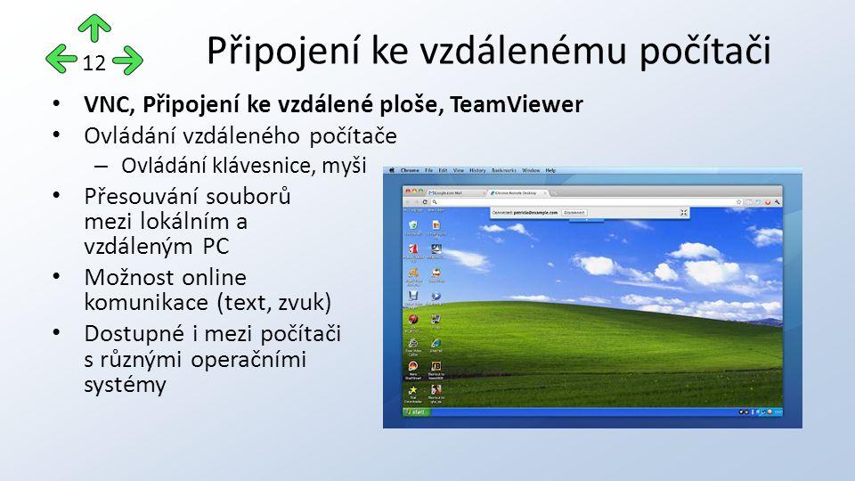 VNC, Připojení ke vzdálené ploše, TeamViewer Ovládání vzdáleného počítače – Ovládání klávesnice, myši Přesouvání souborů mezi lokálním a vzdáleným PC Možnost online komunikace (text, zvuk) Dostupné i mezi počítači s různými operačními systémy Připojení ke vzdálenému počítači 12