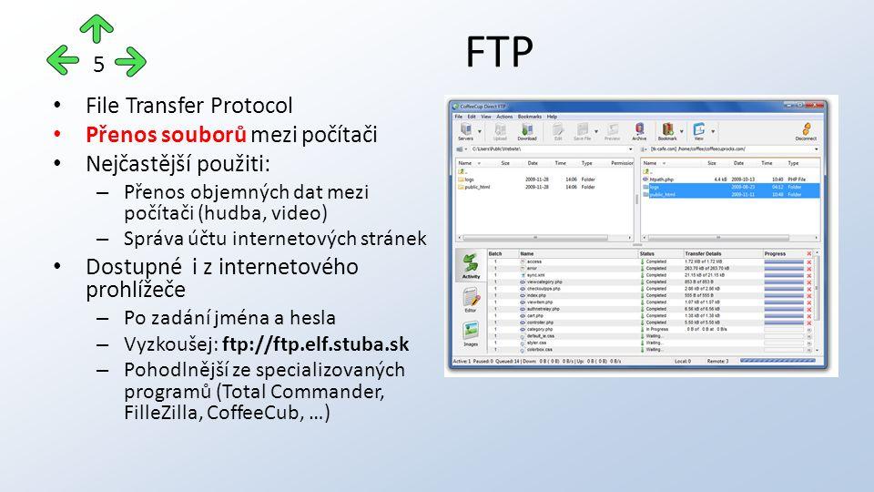 File Transfer Protocol Přenos souborů mezi počítači Nejčastější použiti: – Přenos objemných dat mezi počítači (hudba, video) – Správa účtu internetových stránek Dostupné i z internetového prohlížeče – Po zadání jména a hesla – Vyzkoušej: ftp://ftp.elf.stuba.sk – Pohodlnější ze specializovaných programů (Total Commander, FilleZilla, CoffeeCub, …) FTP 5