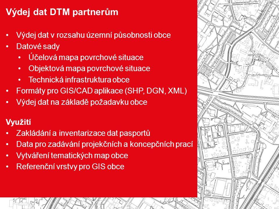 Výdej dat DTM partnerům Výdej dat v rozsahu územní působnosti obce Datové sady Účelová mapa povrchové situace Objektová mapa povrchové situace Technická infrastruktura obce Formáty pro GIS/CAD aplikace (SHP, DGN, XML) Výdej dat na základě požadavku obce Využití Zakládání a inventarizace dat pasportů Data pro zadávání projekčních a koncepčních prací Vytváření tematických map obce Referenční vrstvy pro GIS obce