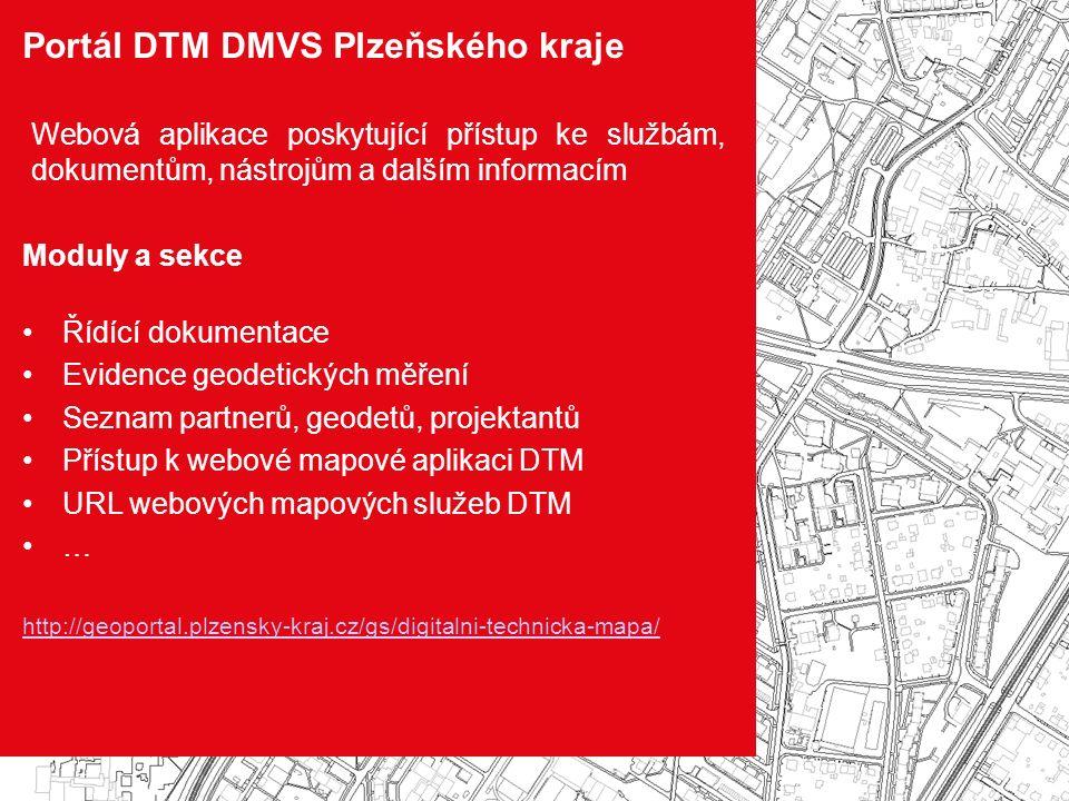 Portál DTM DMVS Plzeňského kraje Webová aplikace poskytující přístup ke službám, dokumentům, nástrojům a dalším informacím Moduly a sekce Řídící dokumentace Evidence geodetických měření Seznam partnerů, geodetů, projektantů Přístup k webové mapové aplikaci DTM URL webových mapových služeb DTM … http://geoportal.plzensky-kraj.cz/gs/digitalni-technicka-mapa/