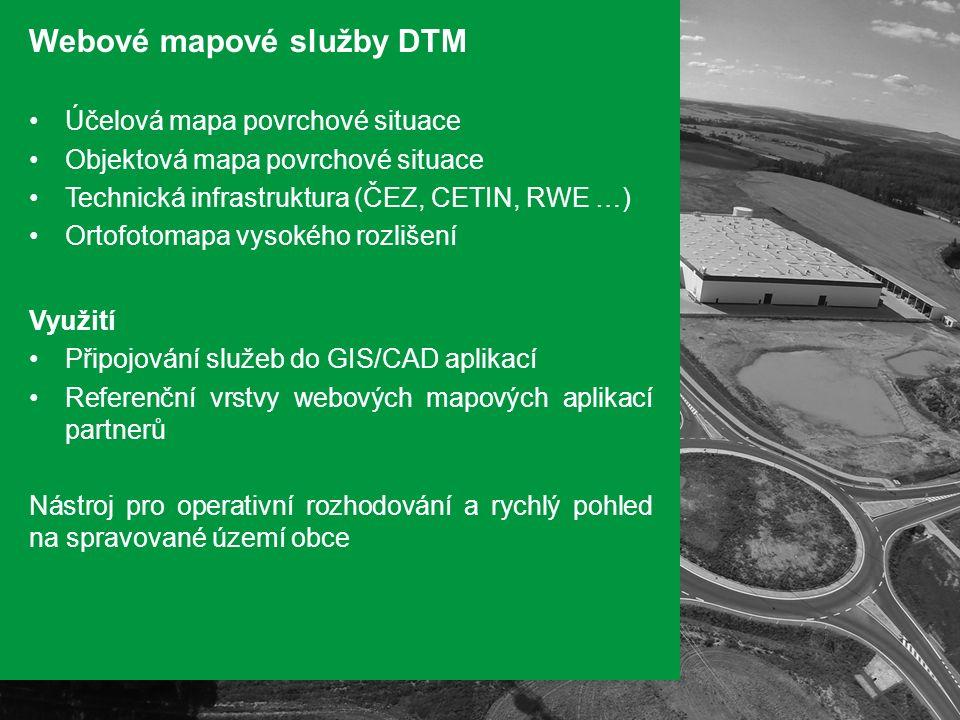 Webové mapové služby DTM Účelová mapa povrchové situace Objektová mapa povrchové situace Technická infrastruktura (ČEZ, CETIN, RWE …) Ortofotomapa vysokého rozlišení Využití Připojování služeb do GIS/CAD aplikací Referenční vrstvy webových mapových aplikací partnerů Nástroj pro operativní rozhodování a rychlý pohled na spravované území obce