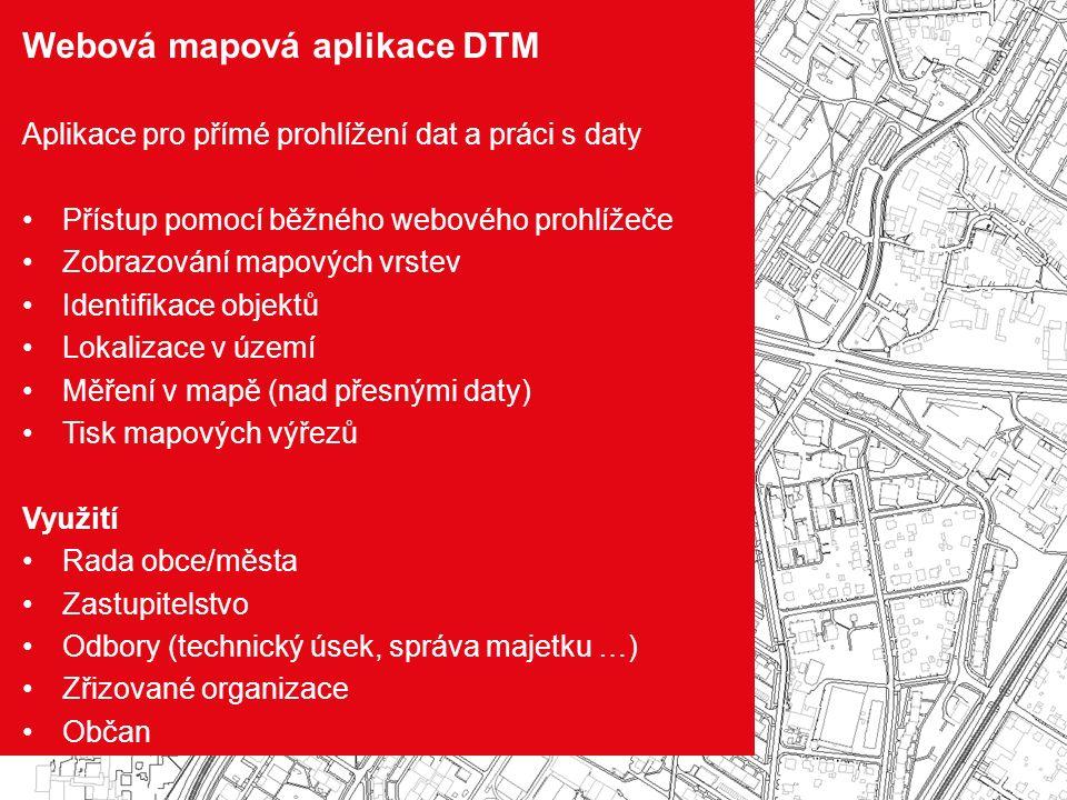 Webová mapová aplikace DTM Aplikace pro přímé prohlížení dat a práci s daty Přístup pomocí běžného webového prohlížeče Zobrazování mapových vrstev Identifikace objektů Lokalizace v území Měření v mapě (nad přesnými daty) Tisk mapových výřezů Využití Rada obce/města Zastupitelstvo Odbory (technický úsek, správa majetku …) Zřizované organizace Občan