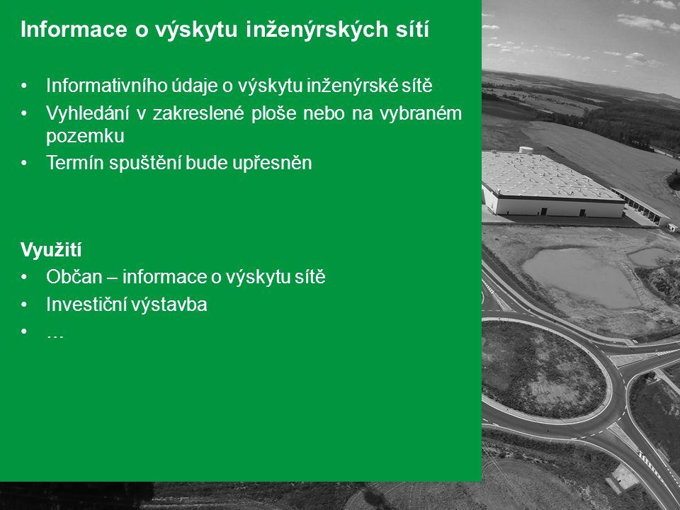 Informace o výskytu inženýrských sítí Informativního údaje o výskytu inženýrské sítě Vyhledání v zakreslené ploše nebo na vybraném pozemku Termín spuštění bude upřesněn Využití Občan – informace o výskytu sítě Investiční výstavba …