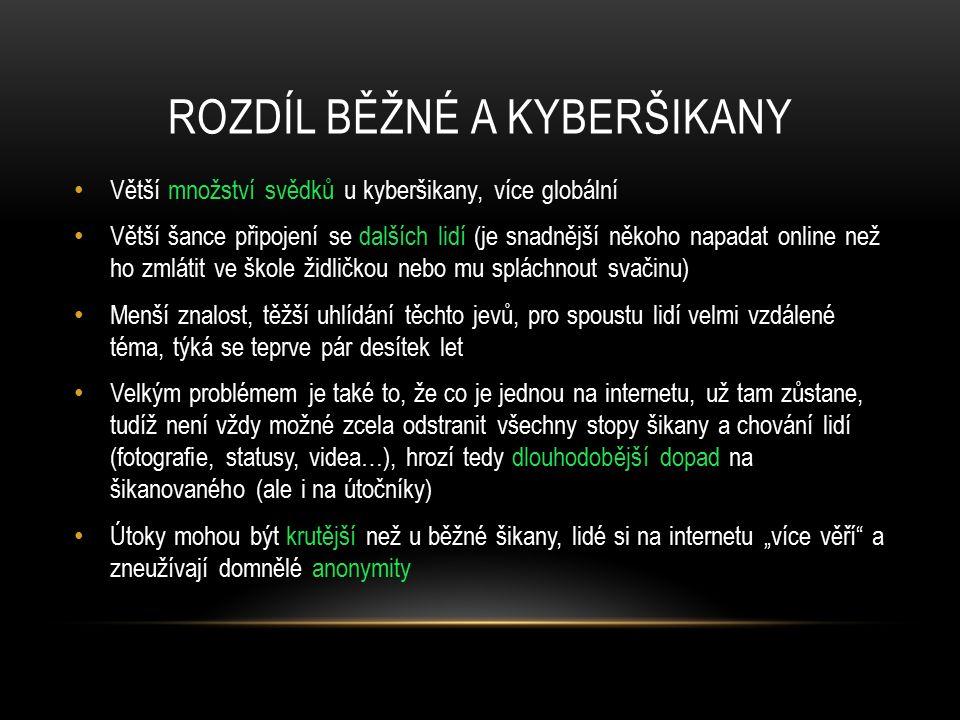 ROZDÍL BĚŽNÉ A KYBERŠIKANY Větší množství svědků u kyberšikany, více globální Větší šance připojení se dalších lidí (je snadnější někoho napadat onlin
