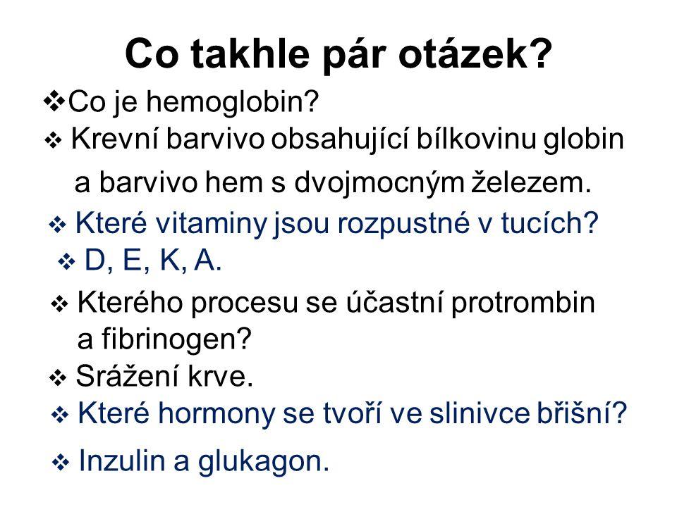 Co takhle pár otázek?  Co je hemoglobin?  Krevní barvivo obsahující bílkovinu globin a barvivo hem s dvojmocným železem.  Kterého procesu se účastn
