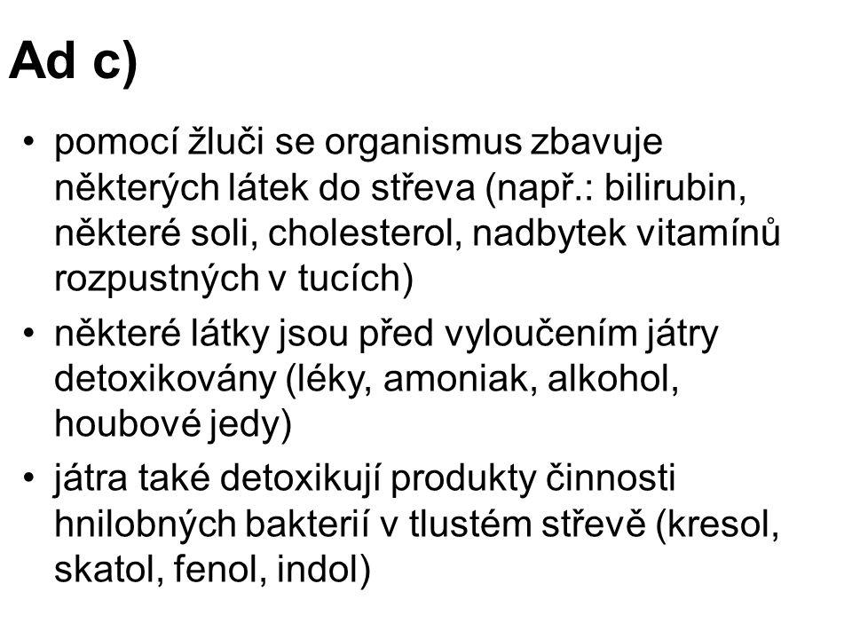 Ad c) pomocí žluči se organismus zbavuje některých látek do střeva (např.: bilirubin, některé soli, cholesterol, nadbytek vitamínů rozpustných v tucích) některé látky jsou před vyloučením játry detoxikovány (léky, amoniak, alkohol, houbové jedy) játra také detoxikují produkty činnosti hnilobných bakterií v tlustém střevě (kresol, skatol, fenol, indol)