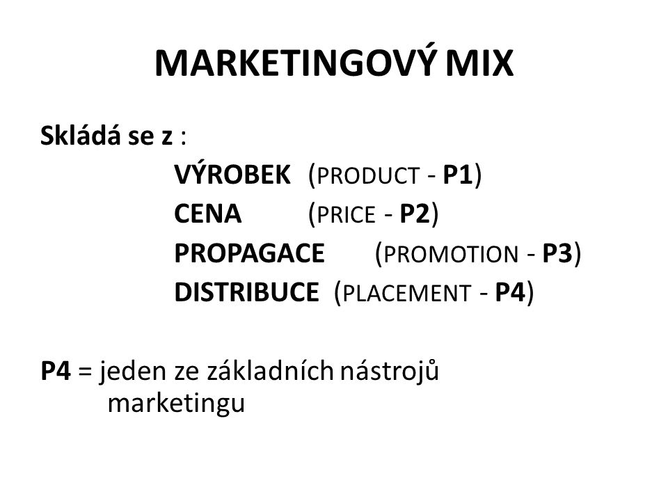MARKETINGOVÝ MIX Skládá se z : VÝROBEK ( PRODUCT - P1) CENA ( PRICE - P2) PROPAGACE( PROMOTION - P3) DISTRIBUCE ( PLACEMENT - P4) P4 = jeden ze základních nástrojů marketingu